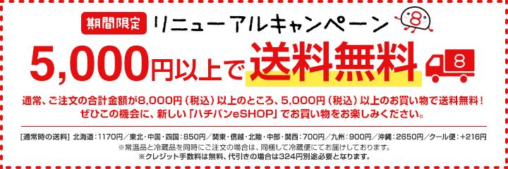 <期間限定>リニューアルキャンペーン 通常、ご注文の合計金額が8,000円(税込)以上のところ、5,000円(税込)以上のお買い物で送料無料!ぜひこの機会に、新しい「ハチバンeSHOP」でお買い物をお楽しみください。